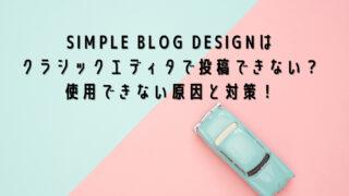 SIMPLE BLOG DESIGNはクラシックエディタで投稿できない?使用できない原因と対策!