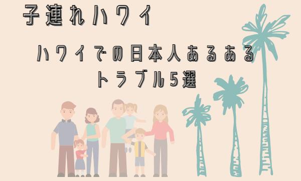 ハワイでの日本人あるあるトラブル5選【子連れで安心にいくコツ】